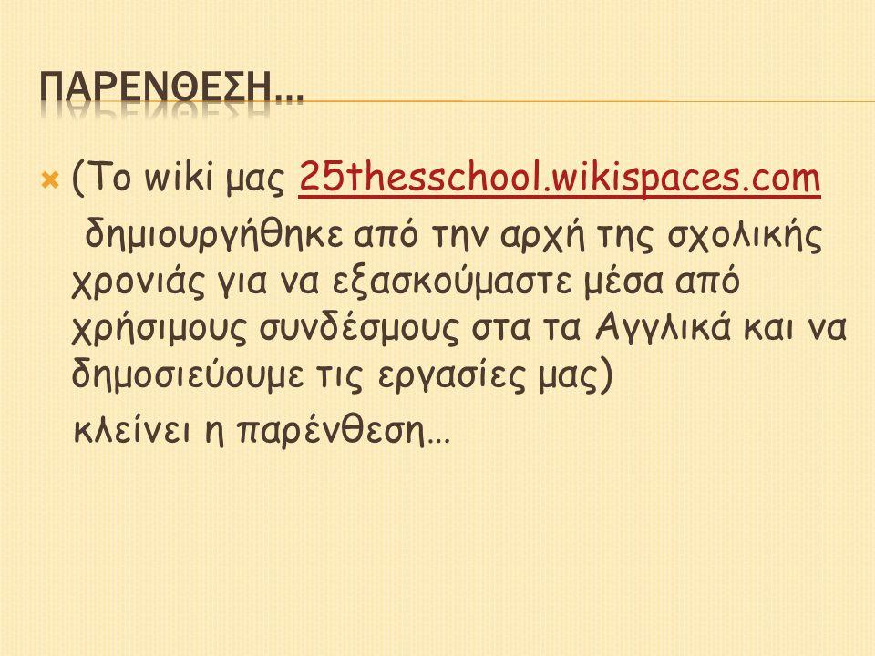  (Το wiki μας 25thesschool.wikispaces.com25thesschool.wikispaces.com δημιουργήθηκε από την αρχή της σχολικής χρονιάς για να εξασκούμαστε μέσα από χρήσιμους συνδέσμους στα τα Αγγλικά και να δημοσιεύουμε τις εργασίες μας) κλείνει η παρένθεση…