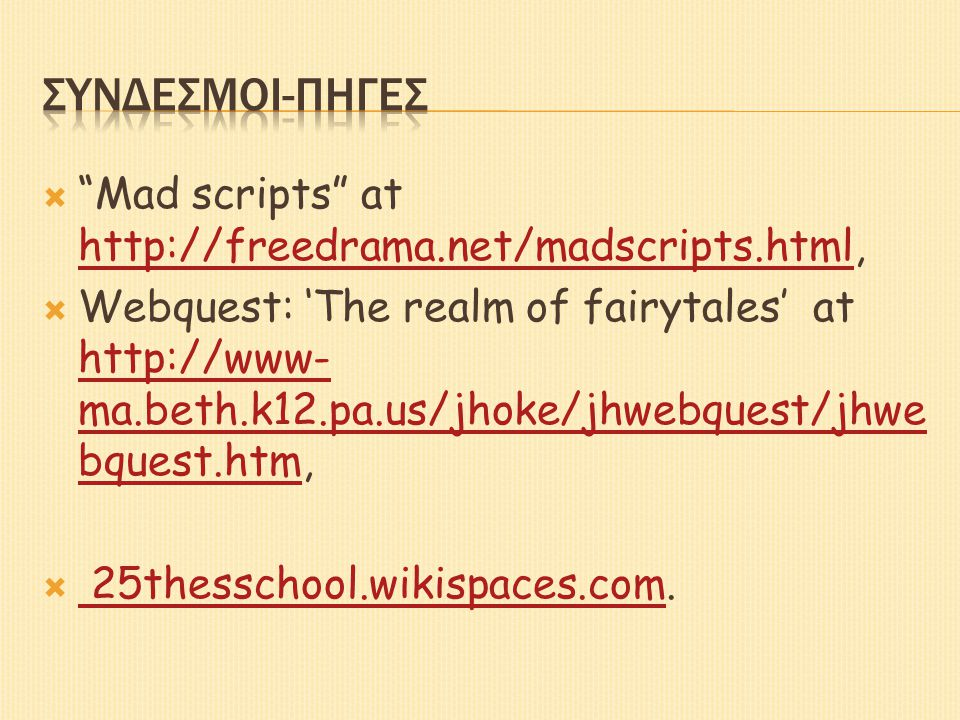  Mad scripts at http://freedrama.net/madscripts.html, http://freedrama.net/madscripts.html  Webquest: 'The realm of fairytales' at http://www- ma.beth.k12.pa.us/jhoke/jhwebquest/jhwe bquest.htm, http://www- ma.beth.k12.pa.us/jhoke/jhwebquest/jhwe bquest.htm  25thesschool.wikispaces.com.