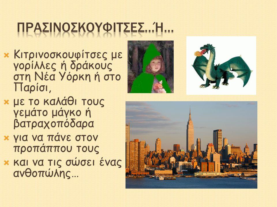  Κιτρινοσκουφίτσες με γορίλλες ή δράκους στη Νέα Υόρκη ή στο Παρίσι,  με το καλάθι τους γεμάτο μάγκο ή βατραχοπόδαρα  για να πάνε στον προπάππου τους  και να τις σώσει ένας ανθοπώλης…