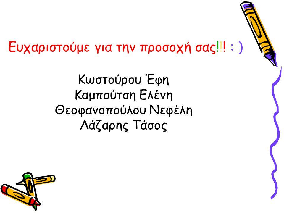 Ευχαριστούμε για την προσοχή σας!!! : ) Κωστούρου Έφη Καμπούτση Ελένη Θεοφανοπούλου Νεφέλη Λάζαρης Τάσος