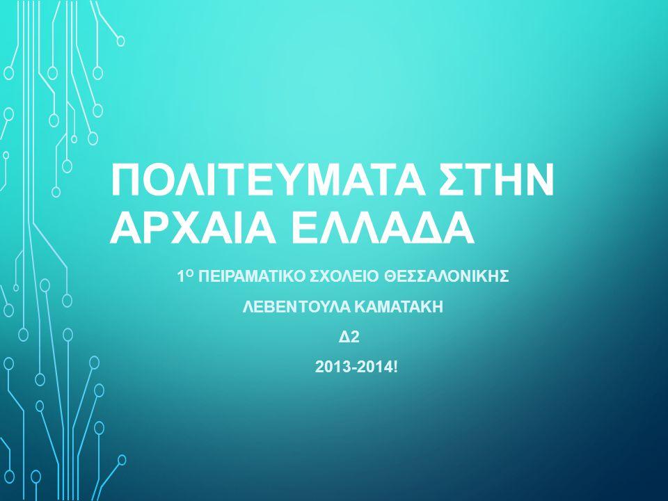 ΠΟΛΙΤΕΥΜΑΤΑ ΣΤΗΝ ΑΡΧΑΙΑ ΕΛΛΑΔΑ 1 Ο ΠΕΙΡΑΜΑΤΙΚΟ ΣΧΟΛΕΙΟ ΘΕΣΣΑΛΟΝΙΚΗΣ ΛΕΒΕΝΤΟΥΛΑ ΚΑΜΑΤΑΚΗ Δ2 2013-2014!