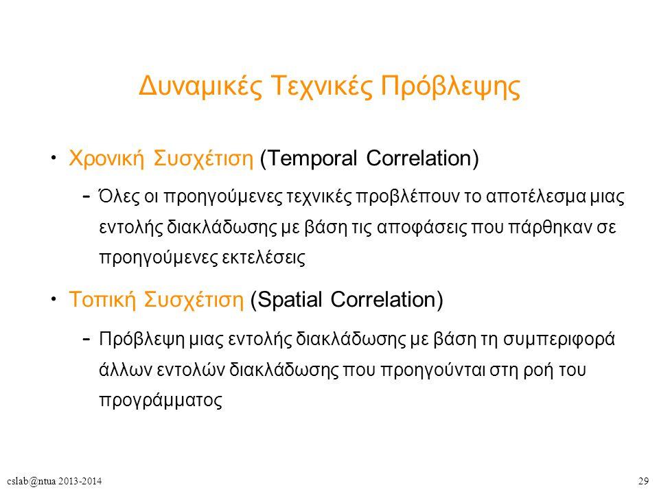 29cslab@ntua 2013-2014 Δυναμικές Τεχνικές Πρόβλεψης Χρονική Συσχέτιση (Temporal Correlation) – Όλες οι προηγούμενες τεχνικές προβλέπουν το αποτέλεσμα μιας εντολής διακλάδωσης με βάση τις αποφάσεις που πάρθηκαν σε προηγούμενες εκτελέσεις Τοπική Συσχέτιση (Spatial Correlation) – Πρόβλεψη μιας εντολής διακλάδωσης με βάση τη συμπεριφορά άλλων εντολών διακλάδωσης που προηγούνται στη ροή του προγράμματος