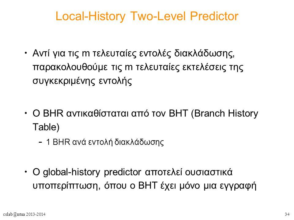 34cslab@ntua 2013-2014 Local-History Two-Level Predictor Αντί για τις m τελευταίες εντολές διακλάδωσης, παρακολουθούμε τις m τελευταίες εκτελέσεις της συγκεκριμένης εντολής O BHR αντικαθίσταται από τον BHT (Branch History Table) – 1 BHR ανά εντολή διακλάδωσης Ο global-history predictor αποτελεί ουσιαστικά υποπερίπτωση, όπου ο BHT έχει μόνο μια εγγραφή