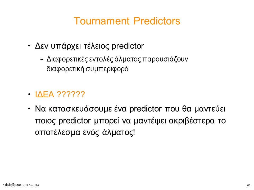 36cslab@ntua 2013-2014 Tournament Predictors Δεν υπάρχει τέλειος predictor – Διαφορετικές εντολές άλματος παρουσιάζουν διαφορετική συμπεριφορά ΙΔΕΑ ?????.