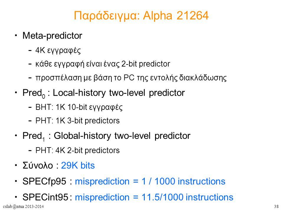 38cslab@ntua 2013-2014 Παράδειγμα: Alpha 21264 Meta-predictor – 4K εγγραφές – κάθε εγγραφή είναι ένας 2-bit predictor – προσπέλαση με βάση το PC της εντολής διακλάδωσης Pred 0 : Local-history two-level predictor – BHT: 1K 10-bit εγγραφές – PHT: 1K 3-bit predictors Pred 1 : Global-history two-level predictor – PHT: 4K 2-bit predictors Σύνολο : 29Κ bits SPECfp95: misprediction = 1 / 1000 instructions SPECint95: misprediction = 11.5/1000 instructions
