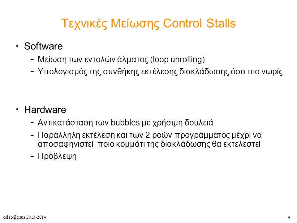 4cslab@ntua 2013-2014 Τεχνικές Μείωσης Control Stalls Software – Μείωση των εντολών άλματος (loop unrolling) – Υπολογισμός της συνθήκης εκτέλεσης διακλάδωσης όσο πιο νωρίς Hardware – Αντικατάσταση των bubbles με χρήσιμη δουλειά – Παράλληλη εκτέλεση και των 2 ροών προγράμματος μέχρι να αποσαφηνιστεί ποιο κομμάτι της διακλάδωσης θα εκτελεστεί – Πρόβλεψη