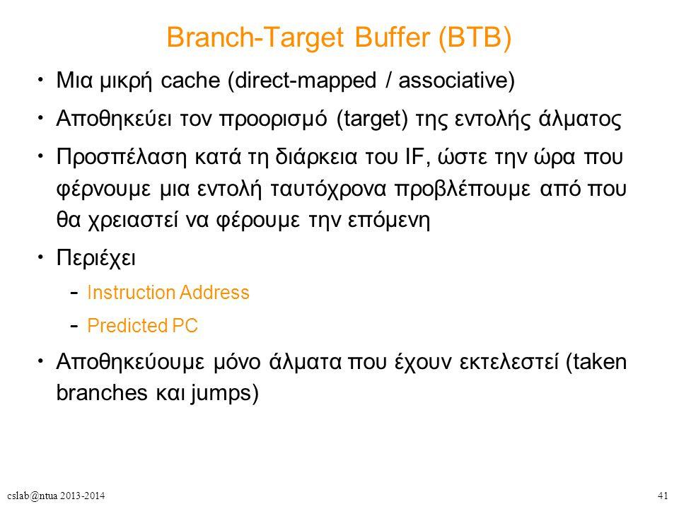 41cslab@ntua 2013-2014 Branch-Target Buffer (BTB) Μια μικρή cache (direct-mapped / associative) Αποθηκεύει τον προορισμό (target) της εντολής άλματος Προσπέλαση κατά τη διάρκεια του IF, ώστε την ώρα που φέρνουμε μια εντολή ταυτόχρονα προβλέπουμε από που θα χρειαστεί να φέρουμε την επόμενη Περιέχει – Instruction Address – Predicted PC Αποθηκεύουμε μόνο άλματα που έχουν εκτελεστεί (taken branches και jumps)