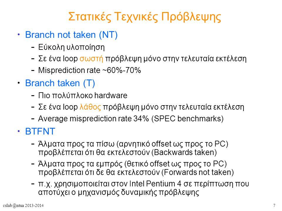7cslab@ntua 2013-2014 Στατικές Τεχνικές Πρόβλεψης Branch not taken (NT) – Εύκολη υλοποίηση – Σε ένα loop σωστή πρόβλεψη μόνο στην τελευταία εκτέλεση – Misprediction rate ~60%-70% Branch taken (T) – Πιο πολύπλοκο hardware – Σε ένα loop λάθος πρόβλεψη μόνο στην τελευταία εκτέλεση – Average misprediction rate 34% (SPEC benchmarks) BTFNT – Άλματα προς τα πίσω (αρνητικό offset ως προς το PC) προβλέπεται ότι θα εκτελεστούν (Backwards taken) – Άλματα προς τα εμπρός (θετικό offset ως προς το PC) προβλέπεται ότι δε θα εκτελεστούν (Forwards not taken) – π.χ.