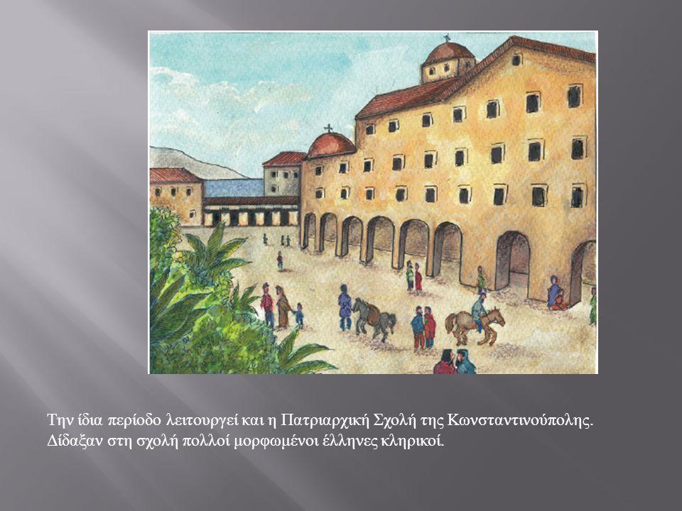 Την ίδια περίοδο λειτουργεί και η Πατριαρχική Σχολή της Κωνσταντινούπολης. Δίδαξαν στη σχολή πολλοί μορφωμένοι έλληνες κληρικοί.