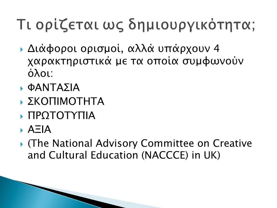  Διάφοροι ορισμοί, αλλά υπάρχουν 4 χαρακτηριστικά με τα οποία συμφωνούν όλοι:  ΦΑΝΤΑΣΙΑ  ΣΚΟΠΙΜΟΤΗΤΑ  ΠΡΩΤΟΤΥΠΙΑ  ΑΞΙΑ  (The National Advisory Committee on Creative and Cultural Education (NACCCE) in UK)