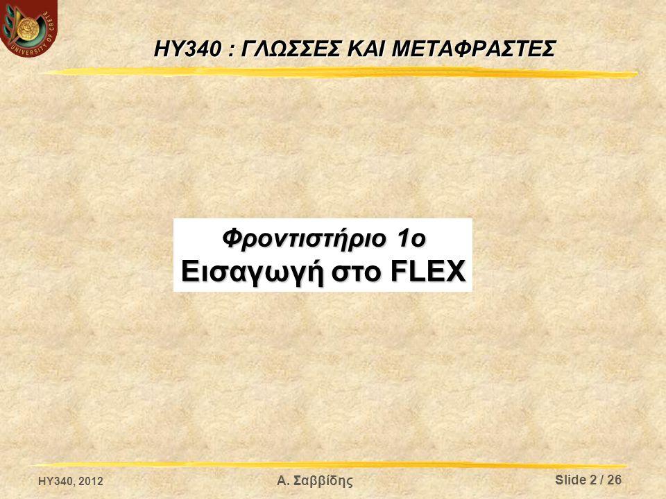 Α. Σαββίδης HY340 : ΓΛΩΣΣΕΣ ΚΑΙ ΜΕΤΑΦΡΑΣΤΕΣ Φροντιστήριο 1ο Εισαγωγή στο FLEX Slide 2 / 26 HY340, 2012