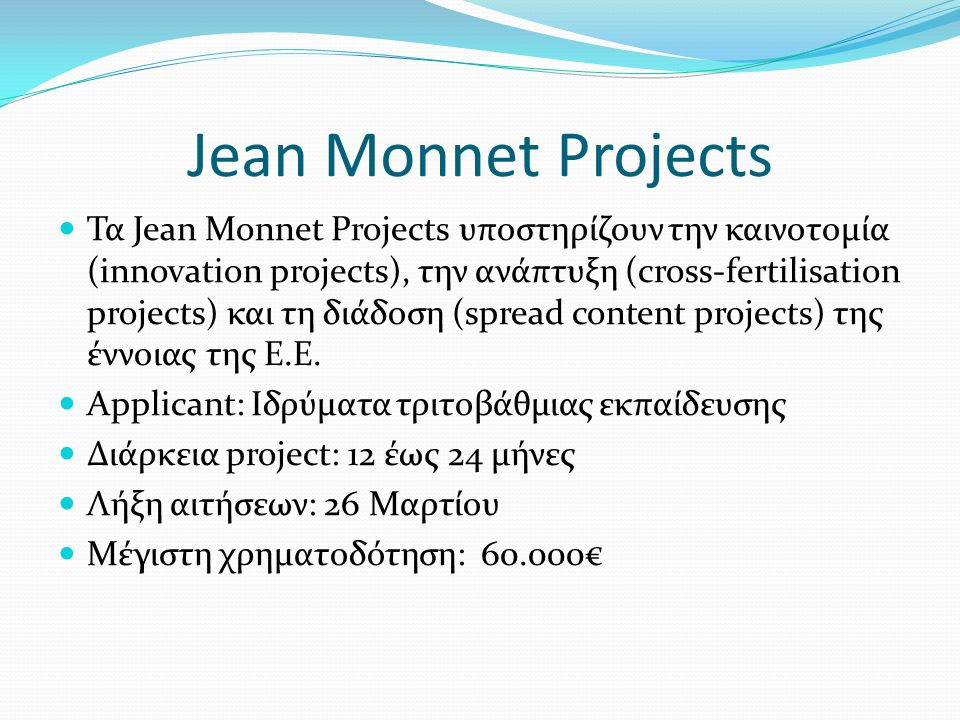 Jean Monnet Projects Τα Jean Monnet Projects υποστηρίζουν την καινοτομία (innovation projects), την ανάπτυξη (cross-fertilisation projects) και τη διάδοση (spread content projects) της έννοιας της Ε.Ε.