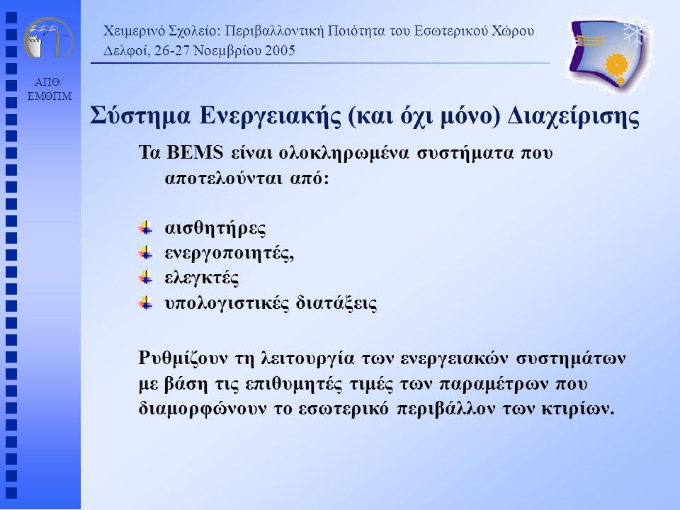 ΑΠΘ/ ΕΜΘΠΜ Χειμερινό Σχολείο: Περιβαλλοντική Ποιότητα του Εσωτερικού Χώρου Δελφοί, 26-27 Νοεµβρίου 2005 Σύστημα Ενεργειακής (και όχι μόνο) Διαχείρισης Τα BEMS είναι ολοκληρωμένα συστήματα που αποτελούνται από: αισθητήρες ενεργοποιητές, ελεγκτές υπολογιστικές διατάξεις Ρυθμίζουν τη λειτουργία των ενεργειακών συστημάτων με βάση τις επιθυμητές τιμές των παραμέτρων που διαμορφώνουν το εσωτερικό περιβάλλον των κτιρίων.
