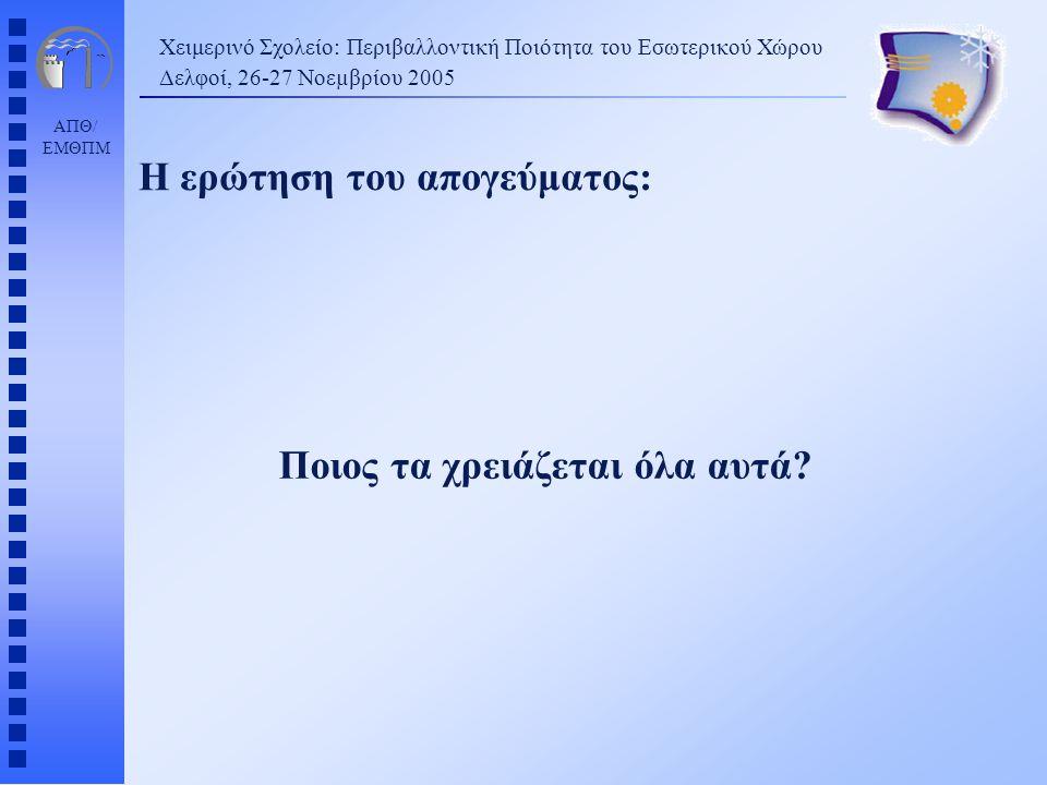 ΑΠΘ/ ΕΜΘΠΜ Χειμερινό Σχολείο: Περιβαλλοντική Ποιότητα του Εσωτερικού Χώρου Δελφοί, 26-27 Νοεµβρίου 2005 Η ερώτηση του απογεύματος: Ποιος τα χρειάζεται όλα αυτά?