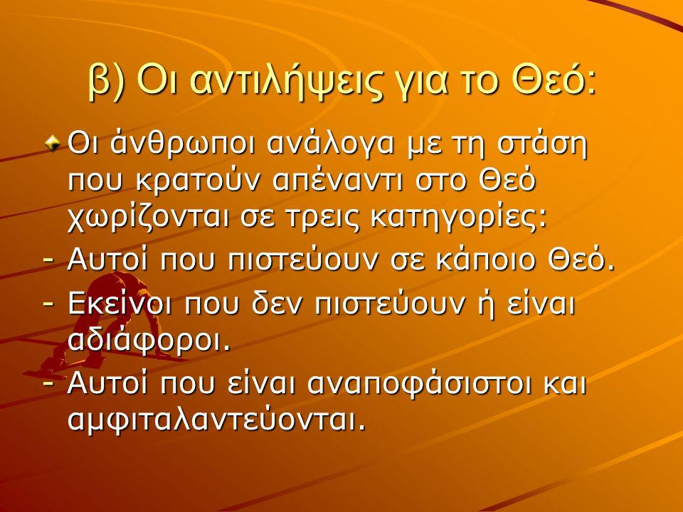 β) Οι αντιλήψεις για το Θεό: Οι άνθρωποι ανάλογα με τη στάση που κρατούν απέναντι στο Θεό χωρίζονται σε τρεις κατηγορίες: -Αυτοί που πιστεύουν σε κάπο