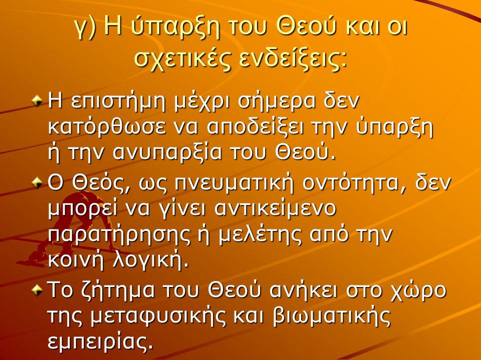 γ) Η ύπαρξη του Θεού και οι σχετικές ενδείξεις: Η επιστήμη μέχρι σήμερα δεν κατόρθωσε να αποδείξει την ύπαρξη ή την ανυπαρξία του Θεού. Ο Θεός, ως πνε