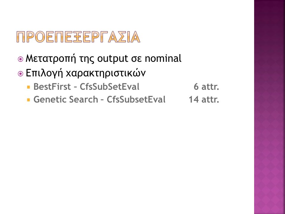  Μετατροπή της output σε nominal  Επιλογή χαρακτηριστικών  BestFirst – CfsSubSetEval 6 attr.  Genetic Search – CfsSubsetEval14 attr.