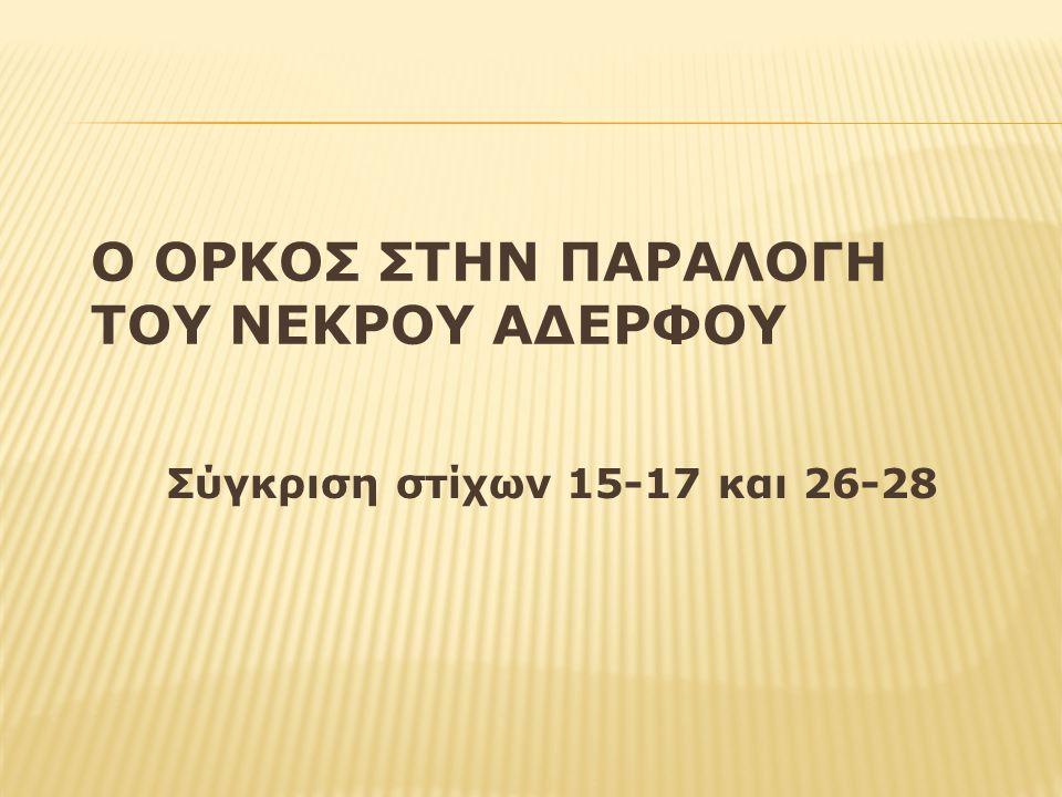 Ο ΟΡΚΟΣ ΣΤΗΝ ΠΑΡΑΛΟΓΗ ΤΟΥ ΝΕΚΡΟΥ ΑΔΕΡΦΟΥ Σύγκριση στίχων 15-17 και 26-28