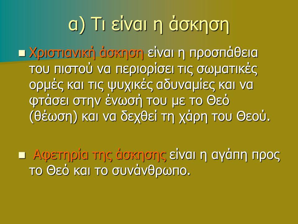 α) Τι είναι η άσκηση Χριστιανική άσκηση είναι η προσπάθεια του πιστού να περιορίσει τις σωματικές ορμές και τις ψυχικές αδυναμίες και να φτάσει στην ένωσή του με το Θεό (θέωση) και να δεχθεί τη χάρη του Θεού.
