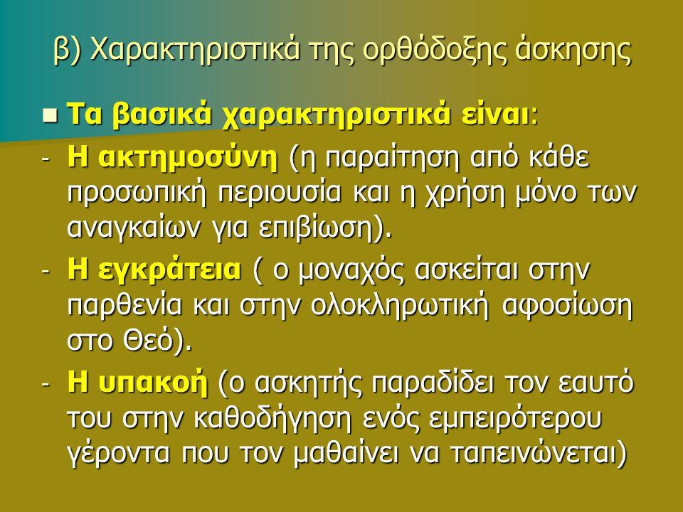 β) Χαρακτηριστικά της ορθόδοξης άσκησης Τα βασικά χαρακτηριστικά είναι: Τα βασικά χαρακτηριστικά είναι: - Η ακτημοσύνη (η παραίτηση από κάθε προσωπική περιουσία και η χρήση μόνο των αναγκαίων για επιβίωση).