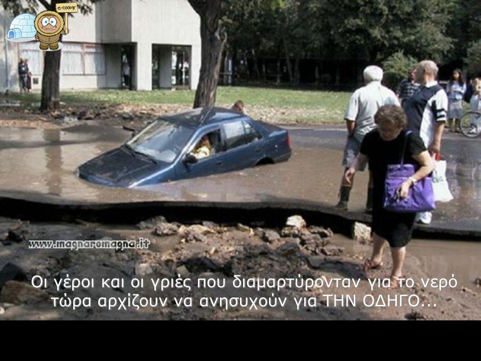 Οι γέροι και οι γριές που διαμαρτύρονταν για το νερό τώρα αρχίζουν να ανησυχούν για ΤΗΝ ΟΔΗΓΟ...