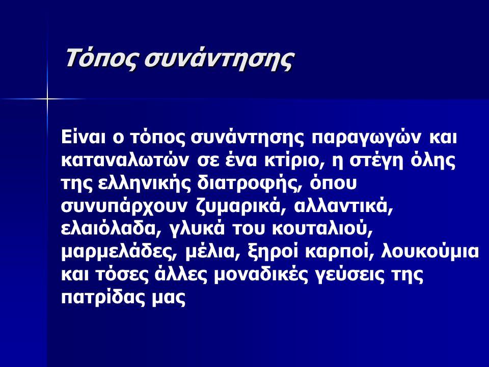 Τόπος συνάντησης Είναι ο τόπος συνάντησης παραγωγών και καταναλωτών σε ένα κτίριο, η στέγη όλης της ελληνικής διατροφής, όπου συνυπάρχουν ζυμαρικά, αλλαντικά, ελαιόλαδα, γλυκά του κουταλιού, μαρμελάδες, μέλια, ξηροί καρποί, λουκούμια και τόσες άλλες μοναδικές γεύσεις της πατρίδας μας