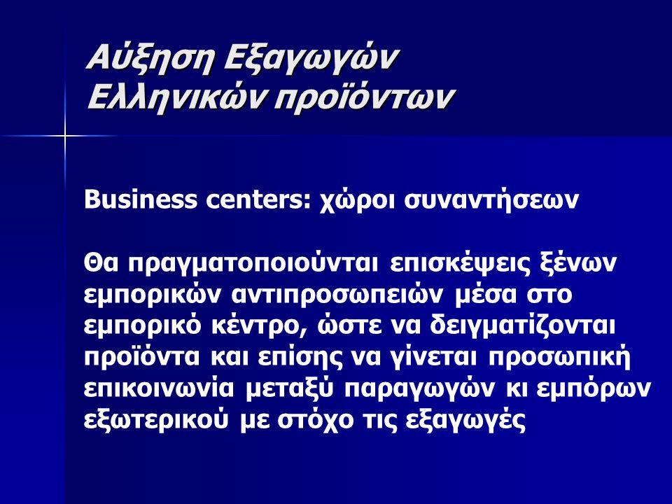 Αύξηση Εξαγωγών Ελληνικών προϊόντων Business centers: χώροι συναντήσεων Θα πραγματοποιούνται επισκέψεις ξένων εμπορικών αντιπροσωπειών μέσα στο εμπορικό κέντρο, ώστε να δειγματίζονται προϊόντα και επίσης να γίνεται προσωπική επικοινωνία μεταξύ παραγωγών κι εμπόρων εξωτερικού με στόχο τις εξαγωγές