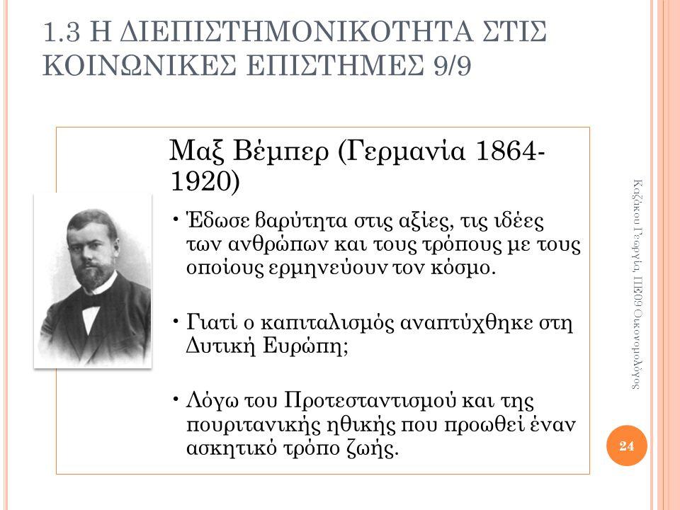 1.3 Η ΔΙΕΠΙΣΤΗΜΟΝΙΚΟΤΗΤΑ ΣΤΙΣ ΚΟΙΝΩΝΙΚΕΣ ΕΠΙΣΤΗΜΕΣ 9/9 Μαξ Βέμπερ (Γερμανία 1864- 1920) Έδωσε βαρύτητα στις αξίες, τις ιδέες των ανθρώπων και τους τρόπους με τους οποίους ερμηνεύουν τον κόσμο.