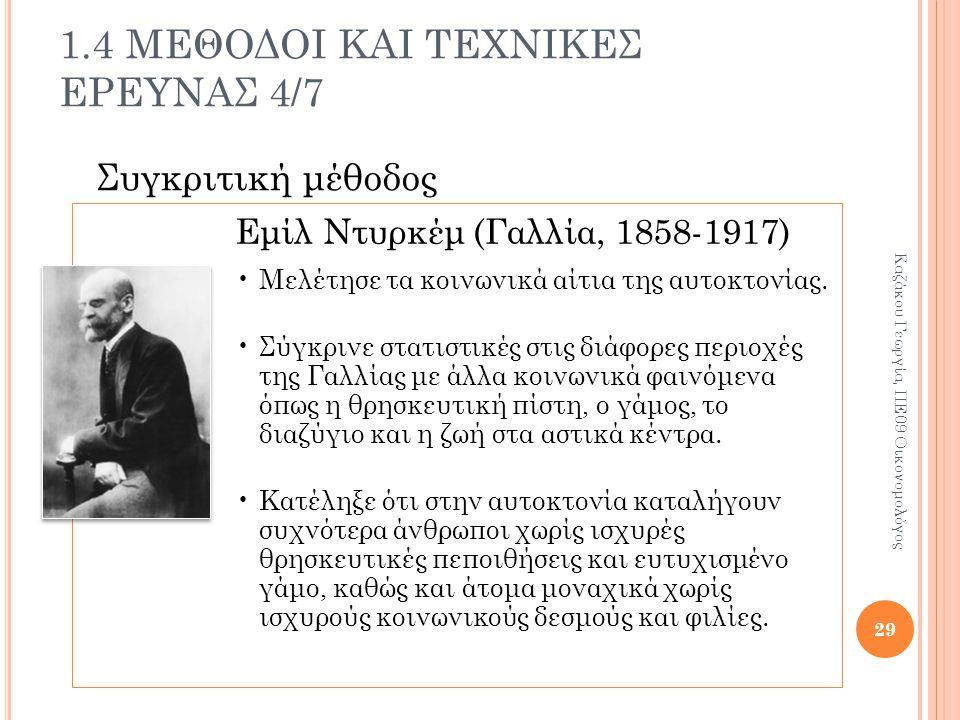1.4 ΜΕΘΟΔΟΙ ΚΑΙ ΤΕΧΝΙΚΕΣ ΕΡΕΥΝΑΣ 4/7 Συγκριτική μέθοδος Εμίλ Ντυρκέμ (Γαλλία, 1858-1917) Μελέτησε τα κοινωνικά αίτια της αυτοκτονίας.