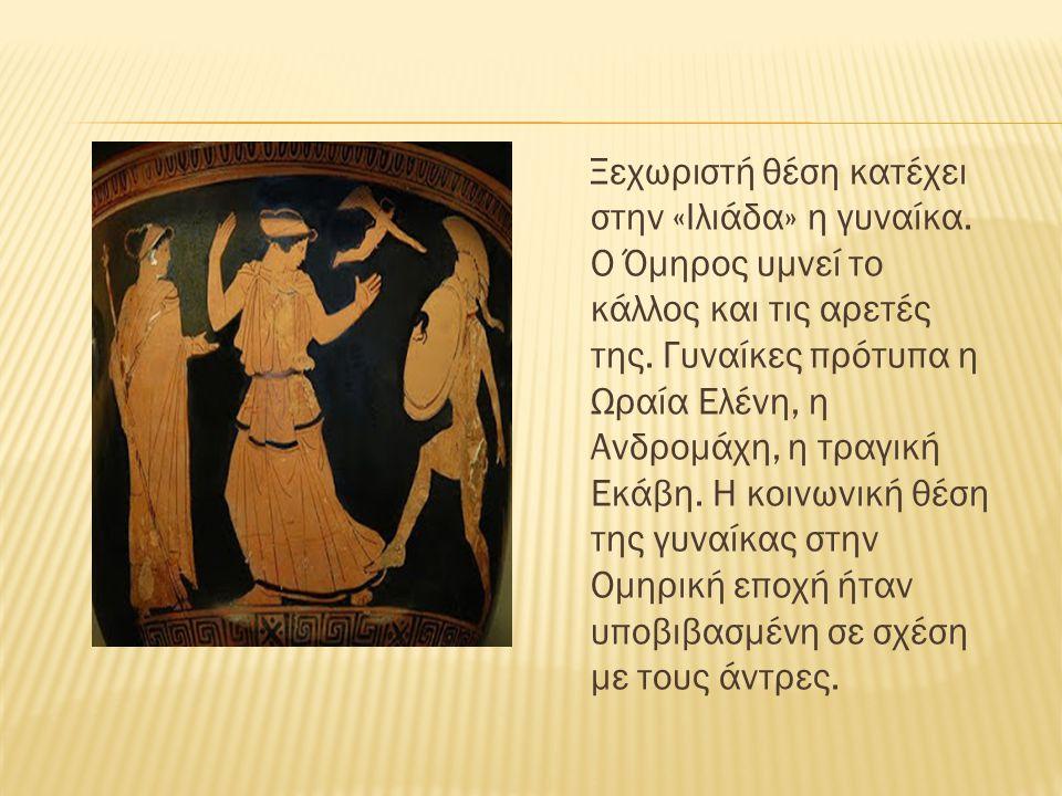 Ξεχωριστή θέση κατέχει στην «Ιλιάδα» η γυναίκα. Ο Όμηρος υμνεί το κάλλος και τις αρετές της. Γυναίκες πρότυπα η Ωραία Ελένη, η Ανδρομάχη, η τραγική Εκ