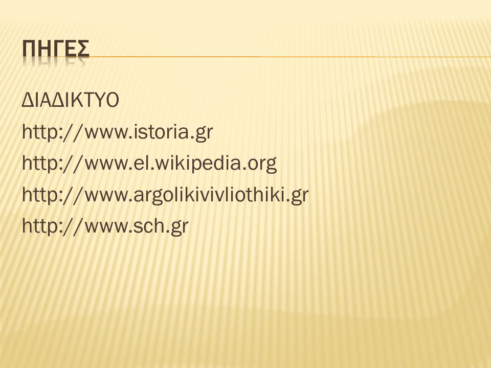 ΔΙΑΔΙΚΤΥΟ http://www.istoria.gr http://www.el.wikipedia.org http://www.argolikivivliothiki.gr http://www.sch.gr