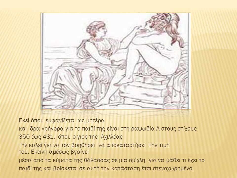 Εκεί όπου εμφανίζεται ως μητέρα και δρα γρήγορα για το παιδί της είναι στη ραψωδία Α στους στίχους 350 έως 431, όπου ο γιος της Αχιλλέας την καλεί για