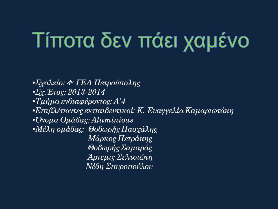 Σχολείο: 4 ο ΓΕΛ Πετρούπολης Σχ.Έτος: 2013-2014 Τμήμα ενδιαφέροντος: Α'4 Επιβλέποντες εκπαιδευτικοί: Κ. Ευαγγελία Καμαριωτάκη Όνομα Ομάδας: Aluminious