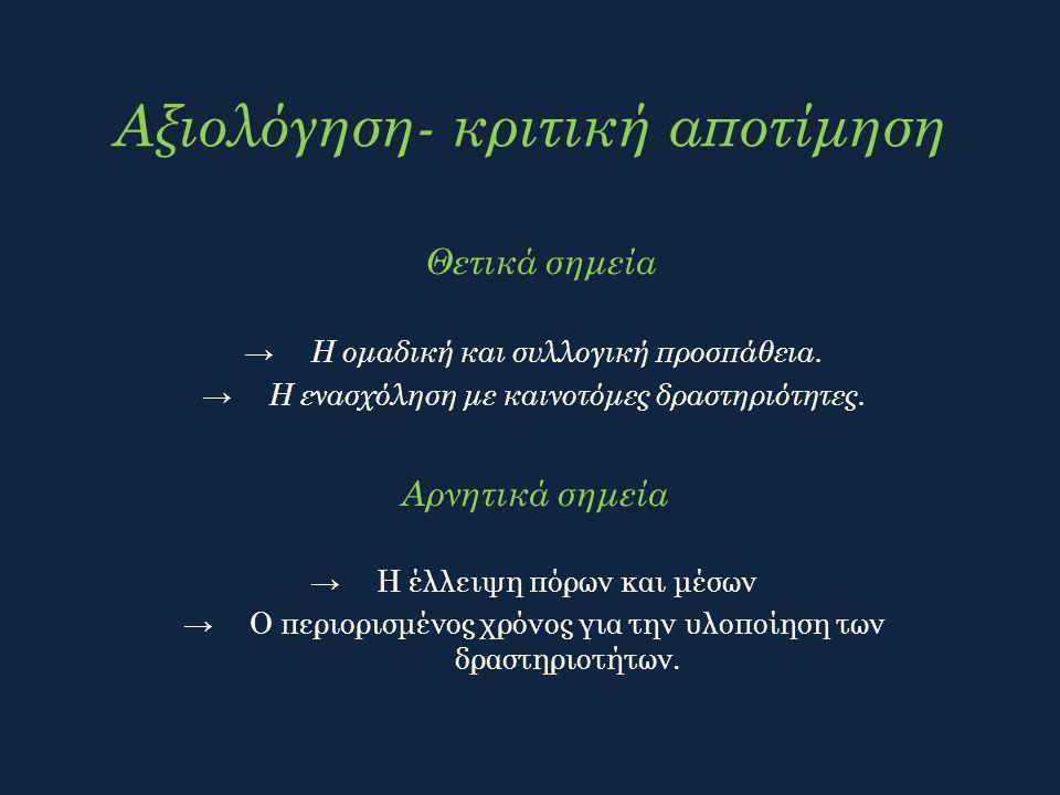 Αξιολόγηση- κριτική αποτίμηση Θετικά σημεία → Η ομαδική και συλλογική προσπάθεια. → Η ενασχόληση με καινοτόμες δραστηριότητες. Αρνητικά σημεία →Η έλλε