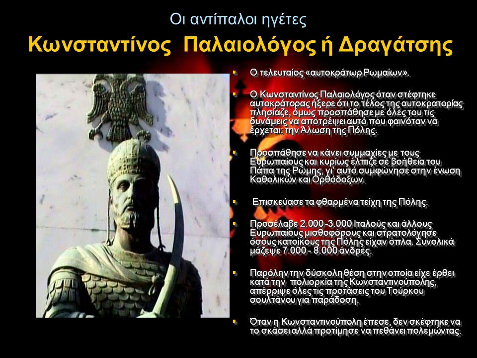 Οι αντίπαλοι ηγέτες  Ο τελευταίος «αυτοκράτωρ Ρωμαίων».  Ο Κωνσταντίνος Παλαιολόγος όταν στέφτηκε αυτοκράτορας ήξερε ότι το τέλος της αυτοκρατορίας