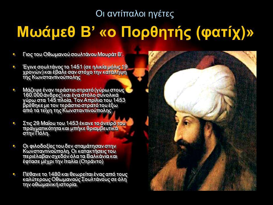 Οι αντίπαλοι ηγέτες  Γιος του Οθωμανού σουλτάνου Μουράτ Β'.  Έγινε σουλτάνος το 1451 (σε ηλικία μόλις 19 χρονών) και έβαλε σαν στόχο την κατάληψη τη