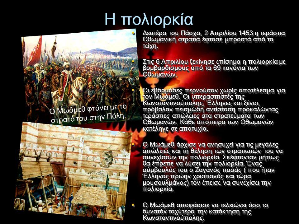 Η πολιορκία  Δευτέρα του Πάσχα, 2 Απριλίου 1453 η τεράστια Οθωμανική στρατιά έφτασε μπροστά από τα τείχη.  Στις 6 Απριλίου ξεκίνησε επίσημα η πολιορ