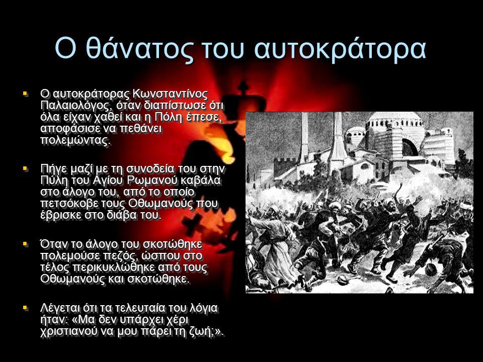 Ο θάνατος του αυτοκράτορα  Ο αυτοκράτορας Κωνσταντίνος Παλαιολόγος, όταν διαπίστωσε ότι όλα είχαν χαθεί και η Πόλη έπεσε, αποφάσισε να πεθάνει πολεμώ