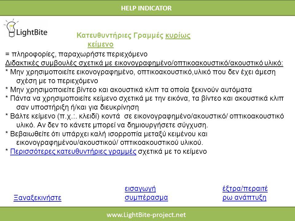 HELP INDICATOR www.LightBite-project.net = πληροφορίες, παραχωρήστε περιεχόμενο Διδακτικές συμβουλές σχετικά με εικονογραφημένο/οπτικοακουστικό/ακουστικό υλικό: * Μην χρησιμοποιείτε εικονογραφημένο, οπτικοακουστικό,υλικό που δεν έχει άμεση σχέση με το περιεχόμενο * Μην χρησιμοποιείτε βίντεο και ακουστικά κλιπ τα οποία ξεκινούν αυτόματα * Πάντα να χρησιμοποιείτε κείμενο σχετικά με την εικόνα, τα βίντεο και ακουστικά κλιπ σαν υποστήριξη ή/και για διευκρίνηση * Βάλτε κείμενο (π.χ.:.