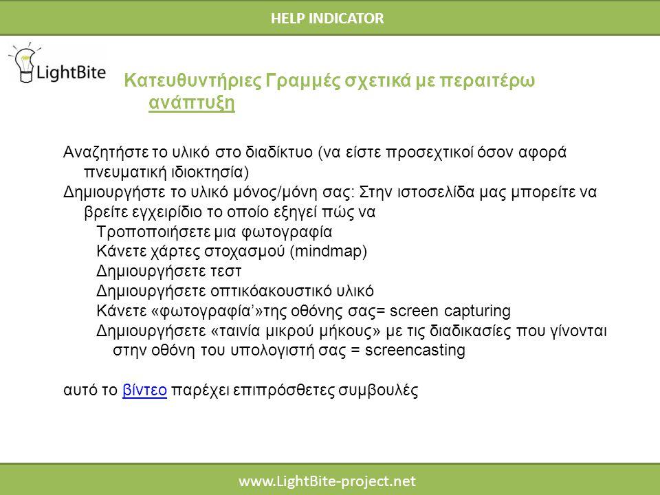 HELP INDICATOR www.LightBite-project.net HELP INDICATOR Κατευθυντήριες Γραμμές σχετικά με περαιτέρω ανάπτυξη Αναζητήστε το υλικό στο διαδίκτυο (να είστε προσεχτικοί όσον αφορά πνευματική ιδιοκτησία) Δημιουργήστε το υλικό μόνος/μόνη σας: Στην ιστοσελίδα μας μπορείτε να βρείτε εγχειρίδιο το οποίο εξηγεί πώς να Τροποποιήσετε μια φωτογραφία Κάνετε χάρτες στοχασμού (mindmap) Δημιουργήσετε τεστ Δημιουργήσετε οπτικόακουστικό υλικό Κάνετε «φωτογραφία'»της οθόνης σας= screen capturing Δημιουργήσετε «ταινία μικρού μήκους» με τις διαδικασίες που γίνονται στην οθόνη του υπολογιστή σας = screencasting αυτό το βίντεο παρέχει επιπρόσθετες συμβουλέςβίντεο