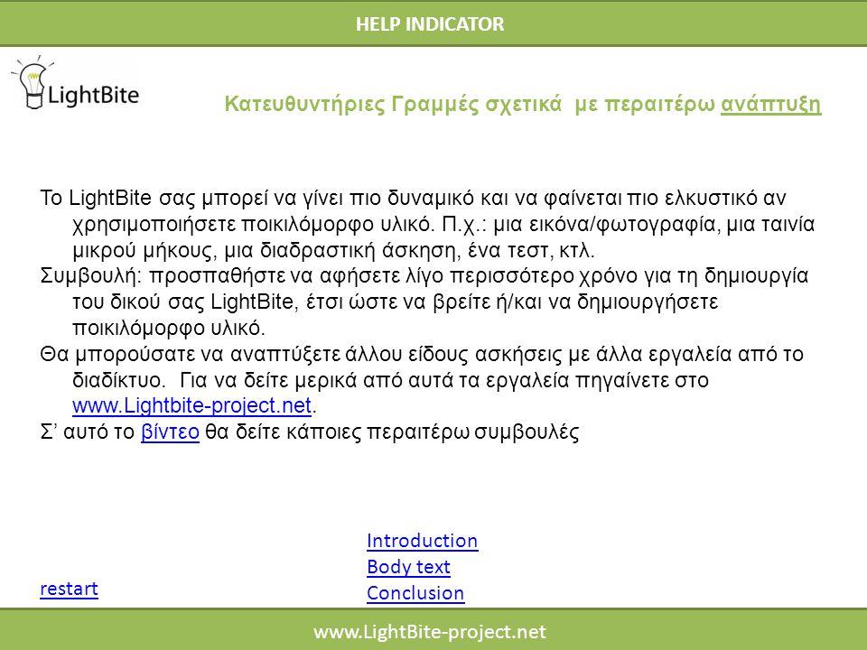 HELP INDICATOR www.LightBite-project.net HELP INDICATOR Introduction Body text Conclusion restart Κατευθυντήριες Γραμμές σχετικά με περαιτέρω ανάπτυξη Το LightBite σας μπορεί να γίνει πιο δυναμικό και να φαίνεται πιο ελκυστικό αν χρησιμοποιήσετε ποικιλόμορφο υλικό.