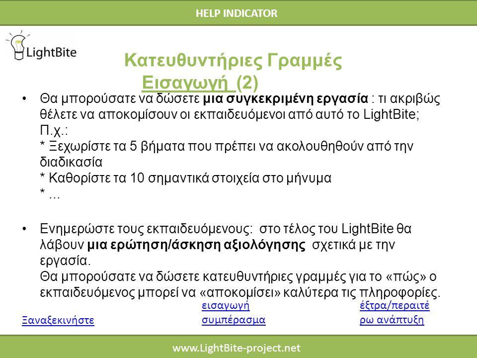 HELP INDICATOR www.LightBite-project.net Θα μπορούσατε να δώσετε μια συγκεκριμένη εργασία : τι ακριβώς θέλετε να αποκομίσουν οι εκπαιδευόμενοι από αυτό το LightBite; Π.χ.: * Ξεχωρίστε τα 5 βήματα που πρέπει να ακολουθηθούν από την διαδικασία * Καθορίστε τα 10 σημαντικά στοιχεία στο μήνυμα *...