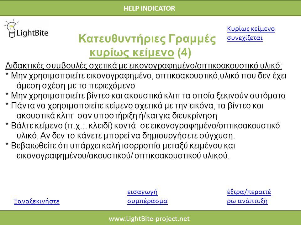 HELP INDICATOR www.LightBite-project.net Διδακτικές συμβουλές σχετικά με εικονογραφημένο/οπτικοακουστικό υλικό: * Μην χρησιμοποιείτε εικονογραφημένο, οπτικοακουστικό,υλικό που δεν έχει άμεση σχέση με το περιεχόμενο * Μην χρησιμοποιείτε βίντεο και ακουστικά κλιπ τα οποία ξεκινούν αυτόματα * Πάντα να χρησιμοποιείτε κείμενο σχετικά με την εικόνα, τα βίντεο και ακουστικά κλιπ σαν υποστήριξη ή/και για διευκρίνηση * Βάλτε κείμενο (π.χ.:.