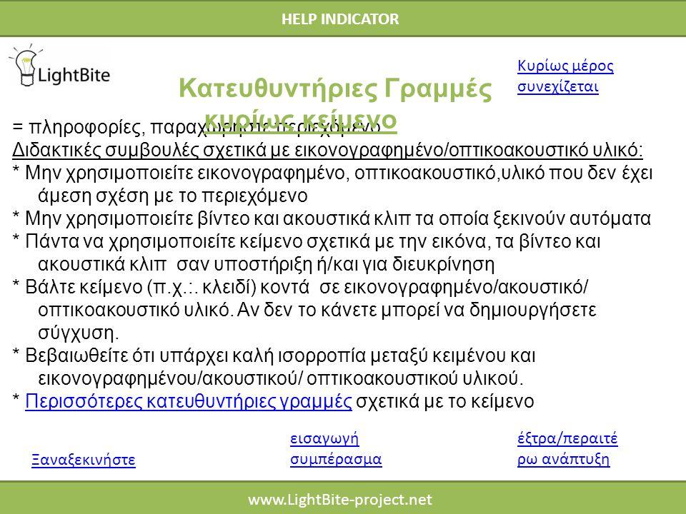 HELP INDICATOR www.LightBite-project.net = πληροφορίες, παραχωρήστε περιεχόμενο Διδακτικές συμβουλές σχετικά με εικονογραφημένο/οπτικοακουστικό υλικό: * Μην χρησιμοποιείτε εικονογραφημένο, οπτικοακουστικό,υλικό που δεν έχει άμεση σχέση με το περιεχόμενο * Μην χρησιμοποιείτε βίντεο και ακουστικά κλιπ τα οποία ξεκινούν αυτόματα * Πάντα να χρησιμοποιείτε κείμενο σχετικά με την εικόνα, τα βίντεο και ακουστικά κλιπ σαν υποστήριξη ή/και για διευκρίνηση * Βάλτε κείμενο (π.χ.:.