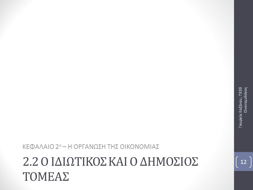 2.2 Ο ΙΔΙΩΤΙΚΟΣ ΚΑΙ Ο ΔΗΜΟΣΙΟΣ ΤΟΜΕΑΣ ΚΕΦΑΛΑΙΟ 2 ο – Η ΟΡΓΑΝΩΣΗ ΤΗΣ ΟΙΚΟΝΟΜΙΑΣ Γεωργία Καζάκου, ΠΕ09 Οικονομολόγος 12