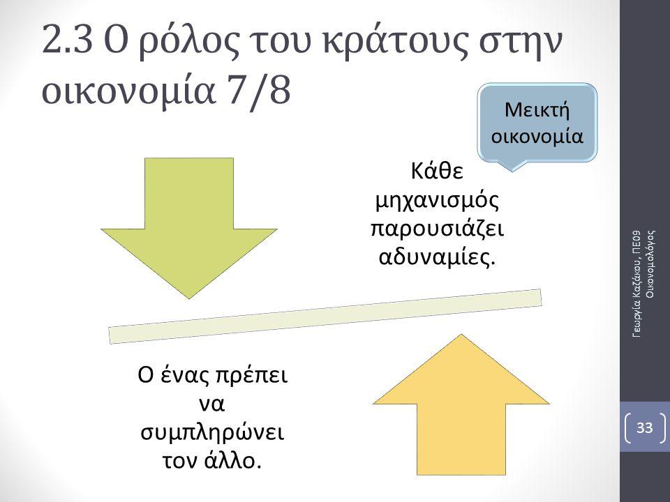 Κάθε μηχανισμός παρουσιάζει αδυναμίες. Ο ένας πρέπει να συμπληρώνει τον άλλο. Γεωργία Καζάκου, ΠΕ09 Οικονομολόγος 33 2.3 Ο ρόλος του κράτους στην οικο