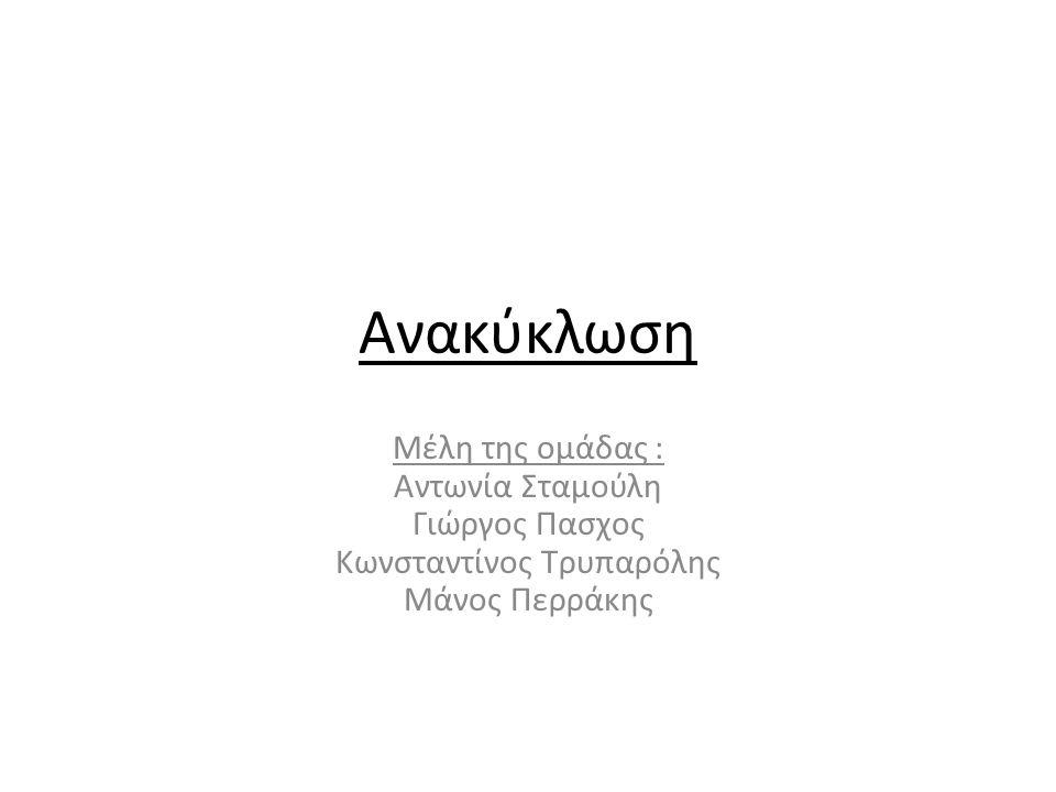 Ανακύκλωση Μέλη της ομάδας : Αντωνία Σταμούλη Γιώργος Πασχος Κωνσταντίνος Τρυπαρόλης Μάνος Περράκης