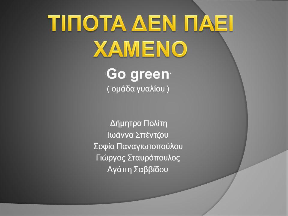' Go green ' ( ομάδα γυαλίου ) Δήμητρα Πολίτη Ιωάννα Σπέντζου Σοφία Παναγιωτοπούλου Γιώργος Σταυρόπουλος Αγάπη Σαββίδου