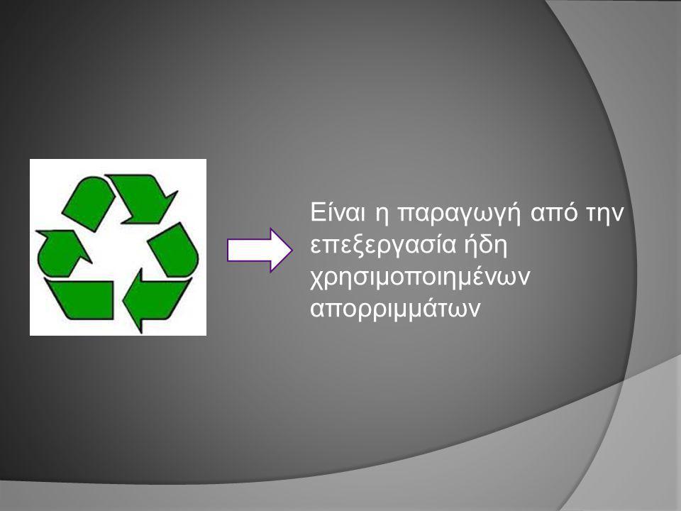Είναι η παραγωγή από την επεξεργασία ήδη χρησιμοποιημένων απορριμμάτων