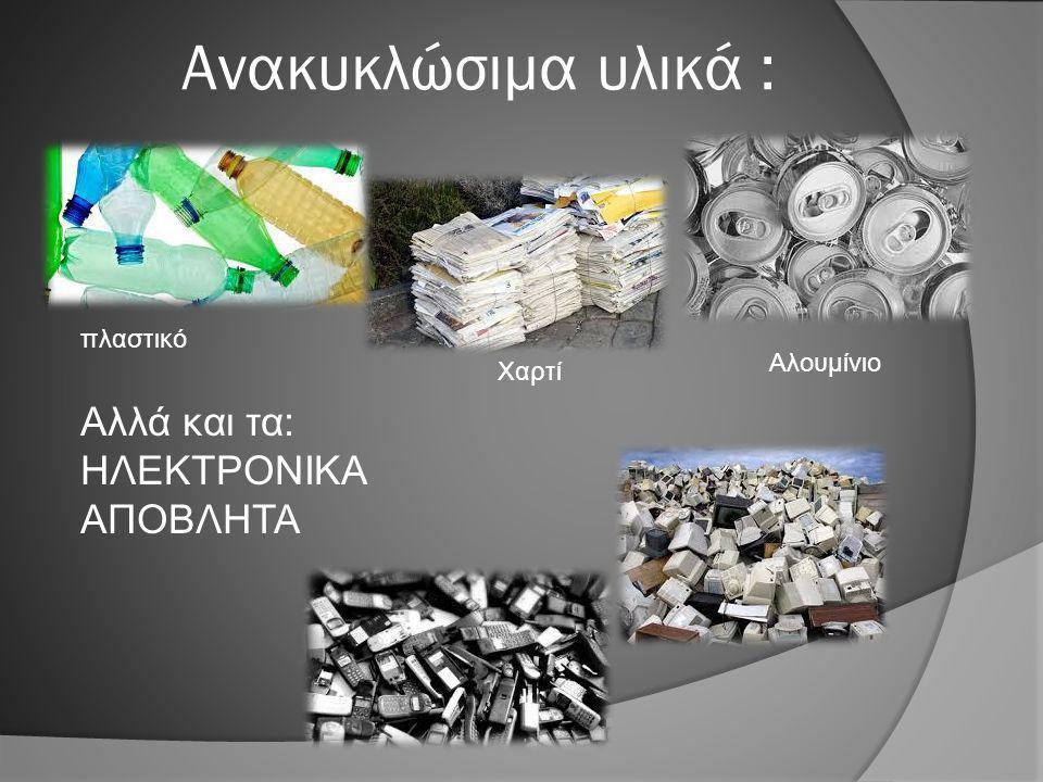 Ανακυκλώσιμα υλικά : πλαστικό Χαρτί Αλουμίνιο Αλλά και τα: ΗΛΕΚΤΡΟΝΙΚΑ ΑΠΟΒΛΗΤΑ